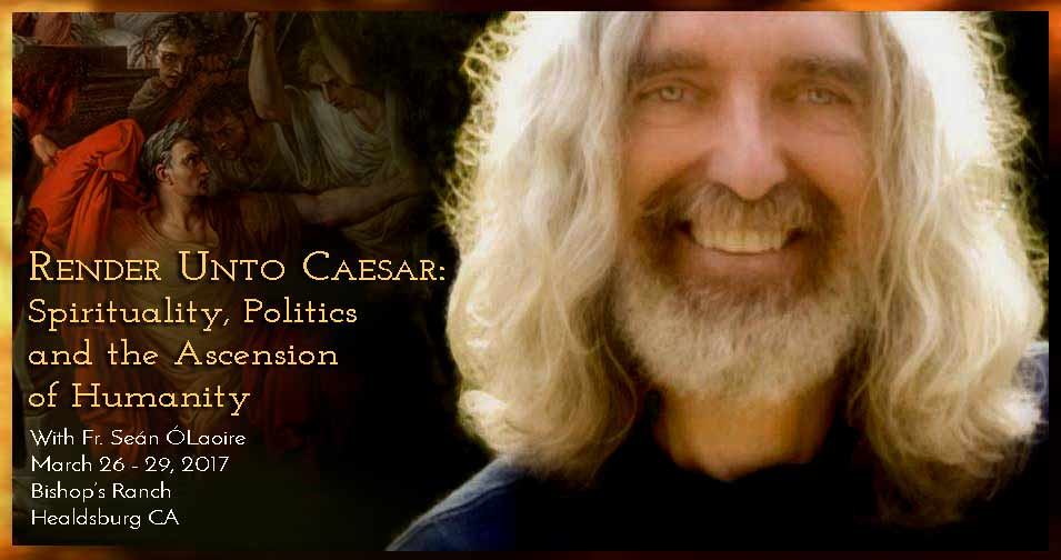 Join Fr. Sean O'Laoire, PhD, March 26 - 29, 2017, for Render Unto Caesar: Spirituality, Politics and the Ascension of Humanity, at The Bishop's Ranch, Healdsburg CA